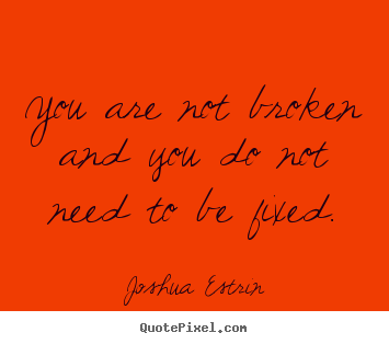 Inspirational quotes - You are not broken and you do not need to be fixed.