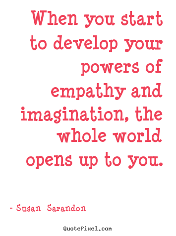 Susan  Sarandon picture quotes - When you start to develop your powers of empathy and imagination,.. - Inspirational quotes