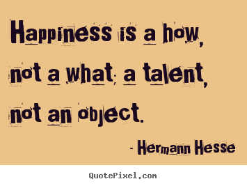 Hermann Hesse picture quote - Happiness is a how, not a what; a talent, not an object.  - Inspirational quotes