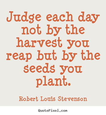 How to make picture quote about inspirational - Judge each day not by the harvest you reap but by the..