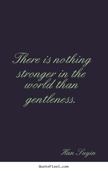 Quotes about inspirational - There is nothing stronger in the world than gentleness.
