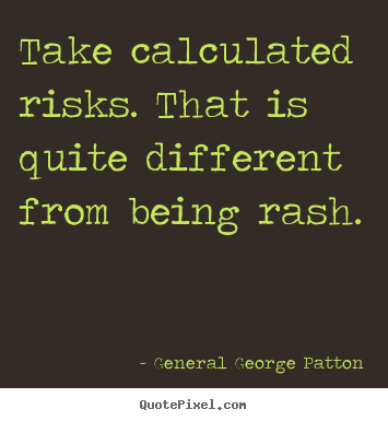 Inspirational quotes - Take calculated risks. that is quite different from being..