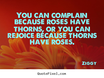 Quotes about inspirational - You can complain because roses have thorns, or you..