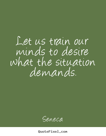 Make custom picture quote about inspirational - Let us train our minds to desire what the situation demands.