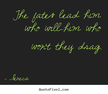 Seneca picture quote - The fates lead him who will-him who won't they drag. - Inspirational quotes