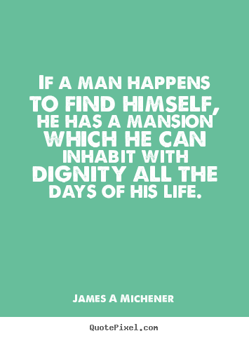 If a man happens to find himself, he has a.. James A Michener popular inspirational quotes