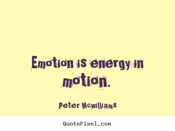 Emotion is energy in motion. Peter Mcwilliams  inspirational quotes