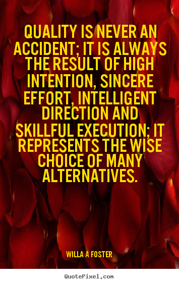 Inspirational quote - Quality is never an accident; it is always the result of high intention,..