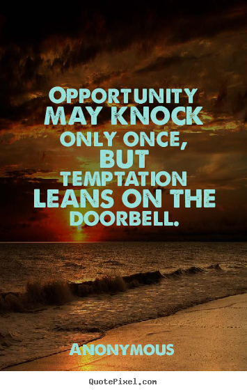 Opportunity may knock only once, but temptation leans on the doorbell. Anonymous  inspirational quotes