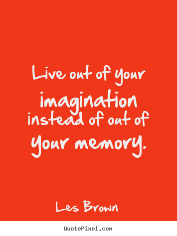 Live out of your imagination instead of out.. Les Brown best inspirational quotes
