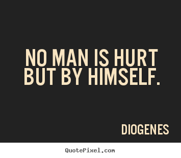 Inspirational quotes - No man is hurt but by himself.