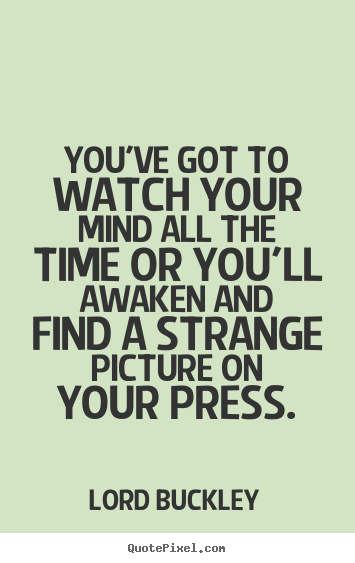 You've got to watch your mind all the time or you'll awaken.. Lord Buckley popular inspirational quotes