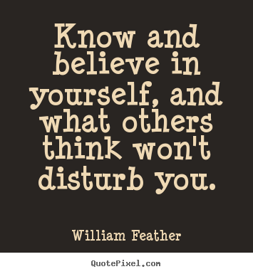 Quotes about inspirational - Know and believe in yourself, and what others think won't disturb you.