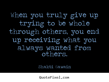 When you truly give up trying to be whole through others, you end.. Shakti Gawain good inspirational quotes