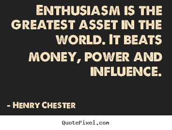 Henry Chester picture quote - Enthusiasm is the greatest asset in the world. it beats money,.. - Inspirational quote
