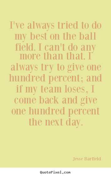 I've always tried to do my best on the ball field. i can't do any more.. Jesse Barfield best inspirational quote