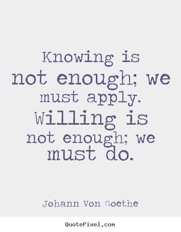 Inspirational quotes - Knowing is not enough; we must apply. willing is not enough;..