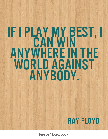 If i play my best, i can win anywhere in the world against anybody. Ray Floyd greatest inspirational quotes
