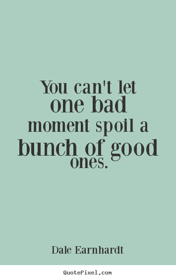Quotes about inspirational - You can't let one bad moment spoil a bunch of good..