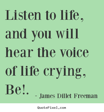 Inspirational sayings - Listen to life, and you will hear the voice of life crying, be!.