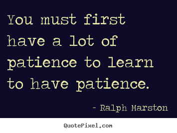 Quotes about inspirational - You must first have a lot of patience to learn to have..