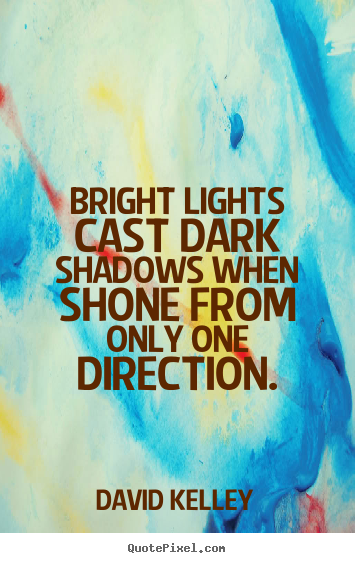 Inspirational quotes - Bright lights cast dark shadows when shone from only..