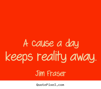 Quotes about inspirational - A cause a day keeps reality away.