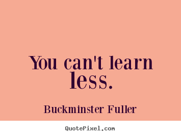 You can't learn less. Buckminster Fuller top inspirational quotes