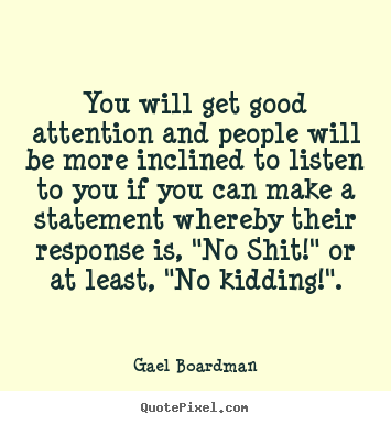 Gael Boardman picture sayings - You will get good attention and people will be more inclined to.. - Inspirational quotes