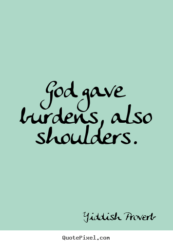 God gave burdens, also shoulders. Yiddish Proverb greatest inspirational quote