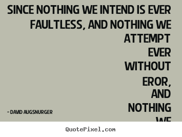 Inspirational quotes - Since nothing we intend is ever faultless, and nothing we attempt..