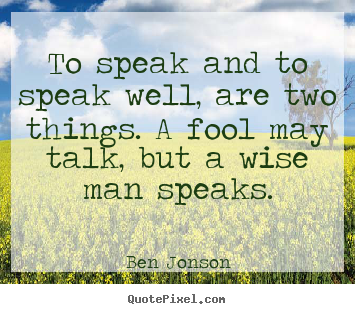 Ben Jonson picture quote - To speak and to speak well, are two things. a fool may talk, but.. - Inspirational quotes