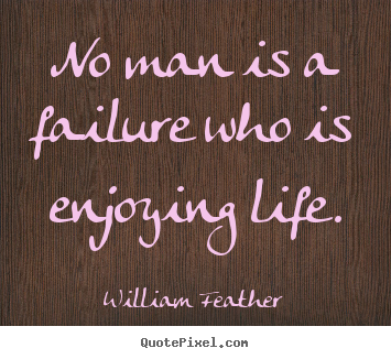 Inspirational quote - No man is a failure who is enjoying life.