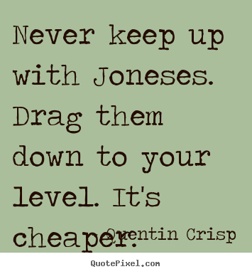 Create your own picture quotes about inspirational - Never keep up with joneses. drag them down to your level...