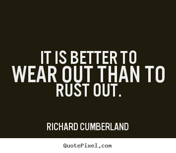 Richard Cumberland picture quotes - It is better to wear out than to rust out. - Inspirational sayings