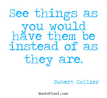Robert Collier picture quote - See things as you would have them be instead of as they are. - Inspirational quote