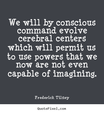 We will by conscious command evolve cerebral centers which.. Frederick Tilney good inspirational quote