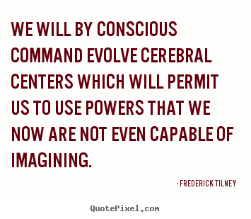 Inspirational quotes - We will by conscious command evolve cerebral centers which will..