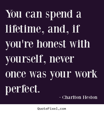 Charlton Heston picture quotes - You can spend a lifetime, and, if you're honest.. - Inspirational quotes