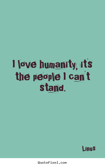 Linus picture quotes - I love humanity, it's the people i ...Quotes About Love For Humanity