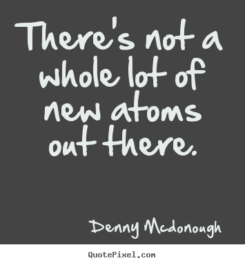 Design your own picture quotes about inspirational - There's not a whole lot of new atoms out there.