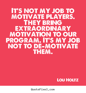It's not my job to motivate players. they bring.. Lou Holtz great inspirational quotes