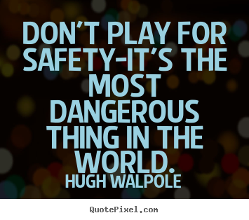 Make picture quote about inspirational - Don't play for safety-it's the most dangerous thing in the world.