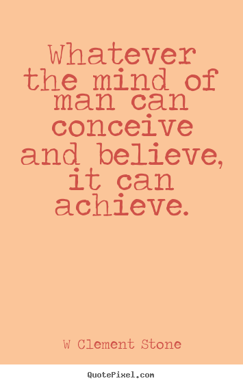 Inspirational quote - Whatever the mind of man can conceive and believe,..