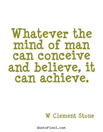 Quotes about inspirational - Whatever the mind of man can conceive and believe, it can..
