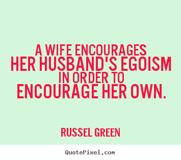 Russel Green picture quotes - A wife encourages her husband's egoism in order to encourage her.. - Inspirational quote