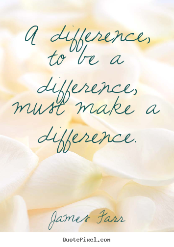 A difference, to be a difference, must make a difference. James Farr great inspirational quotes