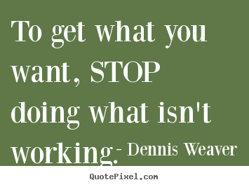 Diy picture quotes about inspirational - To get what you want, stop doing what isn't..