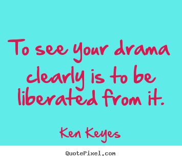 Inspirational quotes - To see your drama clearly is to be ...