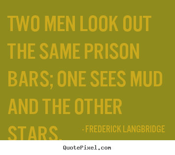 Inspirational quotes - Two men look out the same prison bars; one sees mud and the..